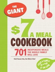 The Giant $7 a Meal Cookbook: 701 Inexpensive Meals the Whole Family Will Love ebook by Irby Chef Susan