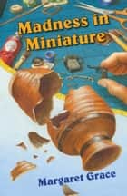 Madness in Miniature - A Miniature Mystery ebook by Margaret Grace