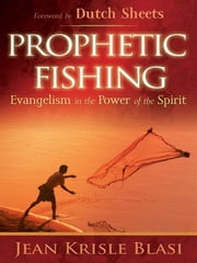 Prophetic Fishing - Evangelism in the Power of the Spirit ebook by Jean Krisle Blasi,Dutch Sheets