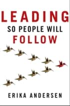 Leading So People Will Follow ebook by Erika Andersen