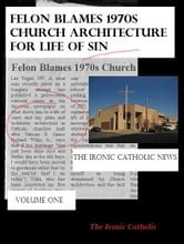 Felon Blames 1970s Church Architecture for Life of Sin: The Ironic Catholic News, Vol. I ebook by The Ironic Catholic