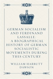 German Socialism and Ferdinand Lassalle: A Biographical History of German Socialistic Movements During This Century ebook by William Harbutt Dawson