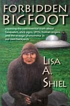 Forbidden Bigfoot: Exposing the Controversial Truth about Sasquatch, Stick Signs, UFOs, Human Origins, and the Strange Phenomena in Our Own Backyards ebook by Lisa A. Shiel