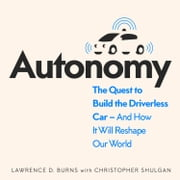 Autonomy: The Quest to Build the Driverless Car - And How It Will Reshape Our World audiobook by Lawrence Burns