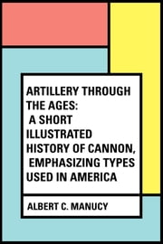 Artillery Through the Ages: A Short Illustrated History of Cannon, Emphasizing Types Used in America ebook by Albert C. Manucy