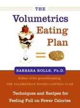 The Volumetrics Eating Plan - Techniques and Recipes for Feeling Full on Fewer Calories ebook by Barbara Rolls, PhD