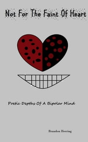 Not For the Faint of Heart - Poetic Depths Of A Bipolar Mind ebook by Brandon Herring