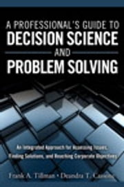 A Professional's Guide to Decision Science and Problem Solving - An Integrated Approach for Assessing Issues, Finding Solutions, and Reaching Corporate Objectives ebook by Frank A. Tillman,Deandra T. Cassone