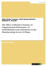 The Effect of Business Strategy on Organizational Performance of Small-Medium Scale Enterprises in the Manufacturing Sector of Ghana ebook by John Parker Yanney,Kofi Annan Dennis,Godwin K. Awuah