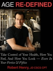 AGE RE-DEFINED - Take Control of Your Health, How You Feel, And How You Look - Even In Your Forties & Fifties ebook by Robert Henry