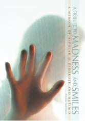 A Tribute to Madness and Smiles - A Memoir of Bipolar II Disorder and Bulimia ebook by Amanda Szumowski