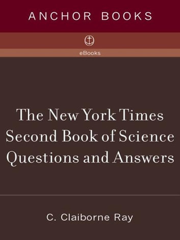 The New York Times Second Book of Science Questions and Answers - 225 New, Unusual, Intriguing, and Just Plain Bizarre Inquiries Into Everyday Sci entific Mysteries ebook by C. Claiborne Ray