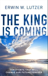 The King is Coming - Ten Events That Will Change Our Future Forever ebook by Erwin W. Lutzer