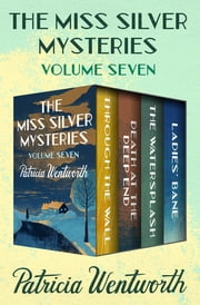The Miss Silver Mysteries Volume Seven - Through the Wall, Death at the Deep End, The Watersplash, and Ladies' Bane ebook by Patricia Wentworth