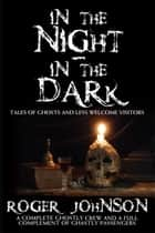 In the Night In the Dark - Tales of Ghosts and Less Welcome Visitors ebook by Roger Johnson