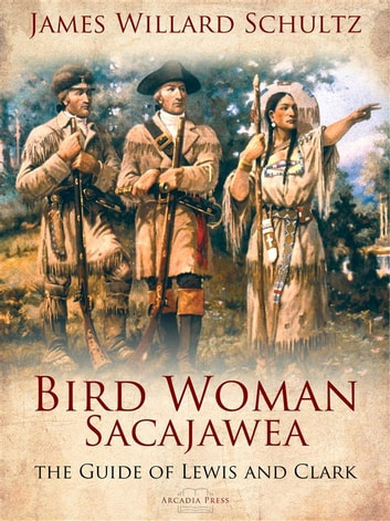 Bird Woman (Sacajawea) the Guide of Lewis and Clark - Her Own Story Now First Given to the World ebook by James Willard Schultz