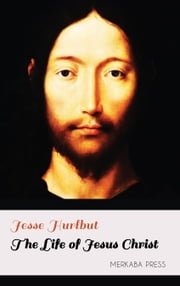 The Life of Jesus Christ ebook by Jesse Hurlbut