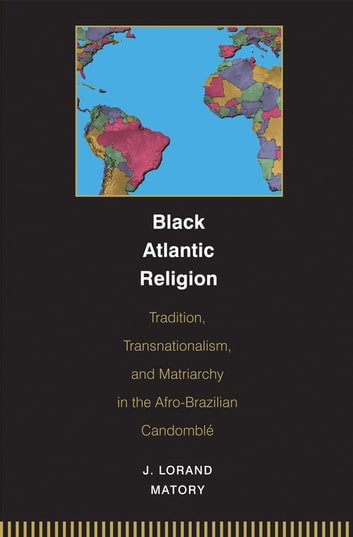 Black Atlantic Religion - Tradition, Transnationalism, and Matriarchy in the Afro-Brazilian Candomblé ebook by J. Lorand Matory