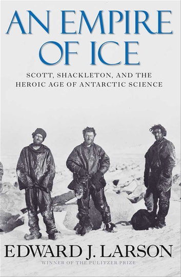 An Empire of Ice - Scott, Shackleton, and the Heroic Age of Antarctic Science ebook by Edward J. Larson