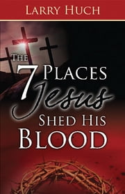 7 Places Jesus Shed His Blood, The ebook by Larry Huch