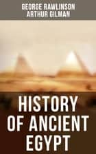 History of Ancient Egypt - The Land & The People of Egypt, Egyptian Mythology & Customs, The Pyramid Builders, The Rise of Thebes, The Reign of the Great Pharaohs, The Priest-Kings, The Ethiopians & Persian Conquest ebook by George Rawlinson, Arthur Gilman