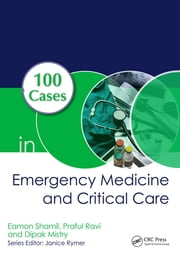 100 Cases in Emergency Medicine and Critical Care ebook by Eamon Shamil, Praful Ravi, Dipak Mistry