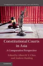 Constitutional Courts in Asia - A Comparative Perspective ebook by Albert H. Y. Chen, Andrew Harding