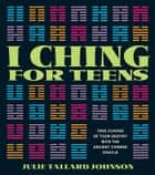 I Ching for Teens - Take Charge of Your Destiny with the Ancient Chinese Oracle ebook by Julie Tallard Johnson