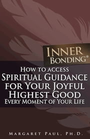 How To Access Spiritual Guidance For Your Joyful Highest Good Every Moment Of Your Life ebook by Margaret Paul, Ph.D.