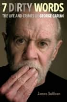 Seven Dirty Words - The Life and Crimes of George Carlin ebook by James Sullivan