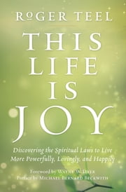 This Life Is Joy - Discovering the Spiritual Laws to Live More Powerfully, Lovingly, and Happily ebook by Roger Teel
