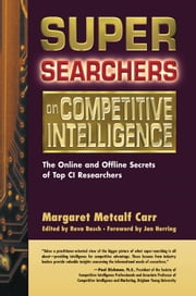Super Searchers on Competitive Intelligence - The Online and Offline Secrets of Top CI Researchers ebook by Margaret Metcalf Carr,Reva Basch,Jan Herring