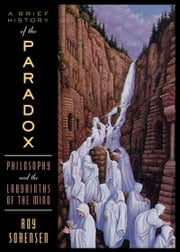 A Brief History of the Paradox - Philosophy and the Labyrinths of the Mind ebook by Roy Sorensen