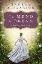 To Mend a Dream - A Southern Love Story ebook by Tamera Alexander