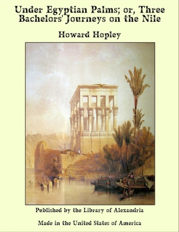 Under Egyptian Palms; or, Three Bachelors' Journeys on the Nile ebook by Howard Hopley