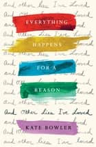 Everything Happens for a Reason and Other Lies I've Loved ebook by Kate Bowler