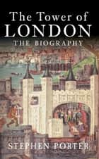 The Tower of London - The Biography ebook by Stephen Porter