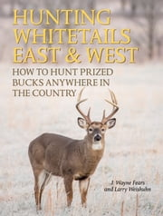 Hunting Whitetails East & West - How to Hunt Prized Bucks Anywhere in the Country ebook by J. Wayne Fears,Larry Weishuhn