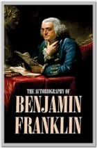 Autobiography of Benjamin Franklin ebook by Benjamin Franklin