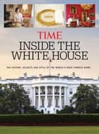 TIME Inside the White House - The History, Secrets and Style of the World's Most Famous Home ebook by The Editors of TIME