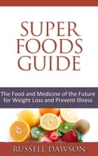 Superfoods Guide :The Food and Medicine of the Future for Weight Loss and Prevent Illness ebook by Russell Dawson