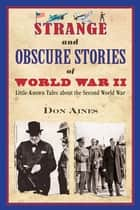 Strange and Obscure Stories of World War II - Little-Known Tales about the Second World War ebook by Don Aines