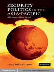 Security Politics in the Asia-Pacific - A Regional-Global Nexus? ebook by William T. Tow
