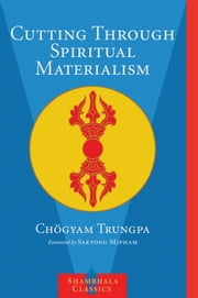 Cutting Through Spiritual Materialism ebook by Chogyam Trungpa, Sakyong Mipham Rinpoche