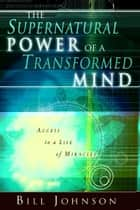 The Supernatural Power of a Transformed Mind: Access to a Life of Miracles eBook by Bill Johnson