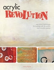 Acrylic Revolution: New Tricks and Techniques for Working with the World's Most Versatile Medium ebook by Reyner, Nancy