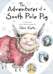 The Adventures of a South Pole Pig - A novel of snow and courage ebook by Chris Kurtz