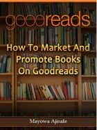 How to Market and Promote Books on Goodreads - Goodreads for Book Marketing ebook by Mayowa Ajisafe