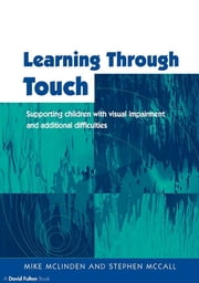 Learning Through Touch - Supporting Children with Visual Impairments and Additional Difficulties ebook by Mike McLinden,Stephen McCall
