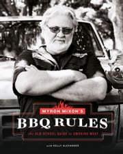 Myron Mixon's BBQ Rules - The Old-School Guide to Smoking Meat ebook by Myron Mixon,Kelly Alexander